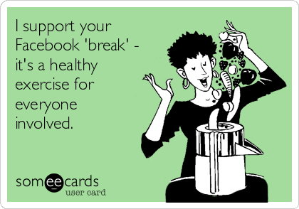 I support your Facebook 'break' - it's a healthy exercise for everyone involved.