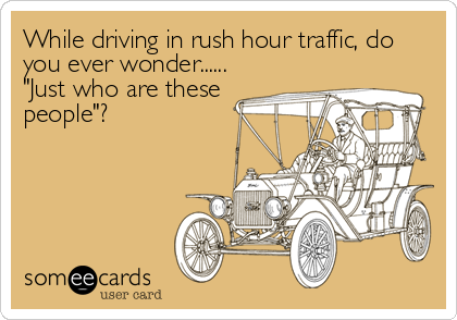 "While driving in rush hour traffic, do you ever wonder...... ""Just who are these people""?"