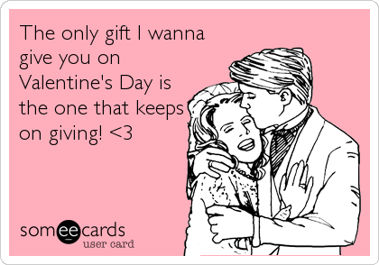 The only gift I wanna give you on Valentine's Day is the one that keeps on giving! <3