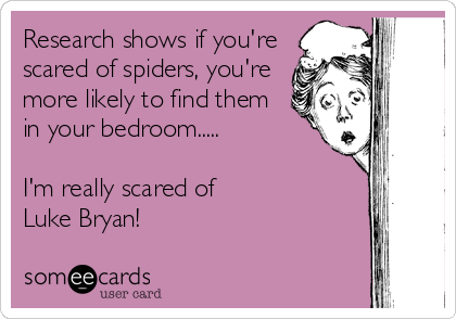 Research shows if you're scared of spiders, you're more likely to find them in your bedroom.....  I'm really scared of Luke Bryan!
