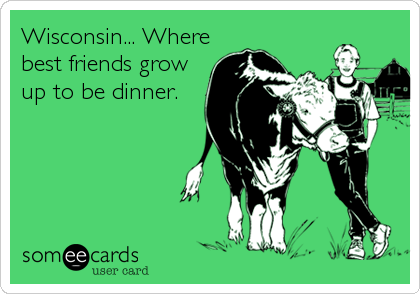 Wisconsin... Where best friends grow up to be dinner.