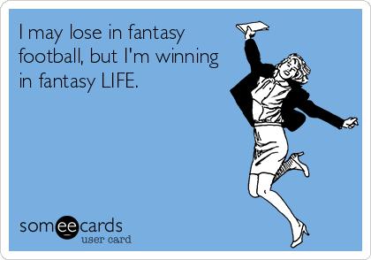 I may lose in fantasy football, but I'm winning in fantasy LIFE.