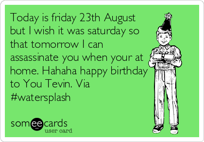 Today is friday 23th August but I wish it was saturday so that tomorrow I can assassinate you when your at home. Hahaha happy birthday to You Tevin. Via #watersplash