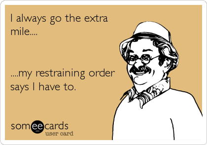I always go the extra mile....   ....my restraining order says I have to.