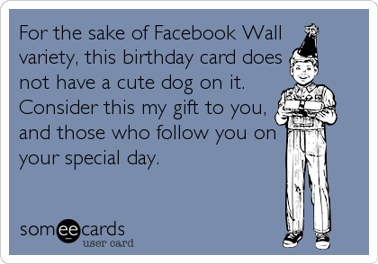 For the sake of Facebook Wall variety, this birthday card does not have a cute dog on it. Consider this my gift to you, and those who follow you on%3