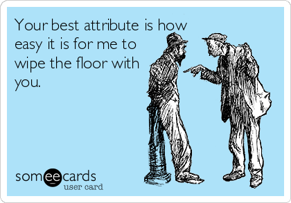 Your best attribute is how easy it is for me to wipe the floor with you.