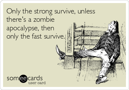 Only the strong survive, unless there's a zombie apocalypse, then only the fast survive.