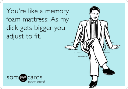 You're like a memory foam mattress; As my dick gets bigger you adjust to fit.