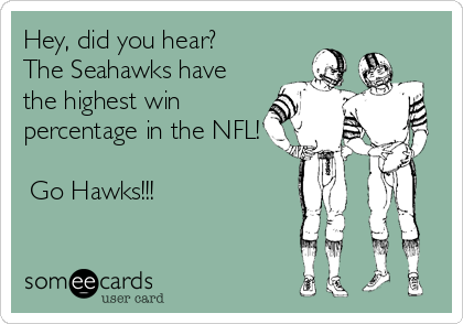 Hey, did you hear? The Seahawks have the highest win percentage in the NFL!   Go Hawks!!!