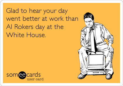 Glad to hear your day went better at work than Al Rokers day at the White House.