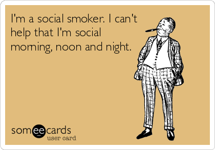 I'm a social smoker. I can't help that I'm social morning, noon and night.