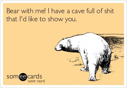 Bear with me! I have a cave full of shit that I'd like to show you.