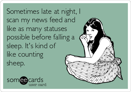 Sometimes late at night, I scan my news feed and like as many statuses possible before falling a sleep. It's kind of like counting sheep.