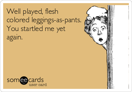 Well played, flesh colored leggings-as-pants. You startled me yet again.