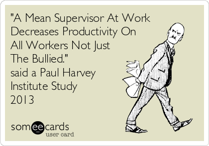 """A Mean Supervisor At Work Decreases Productivity On All Workers Not Just The Bullied."" said a Paul Harvey Institute Study 2013"