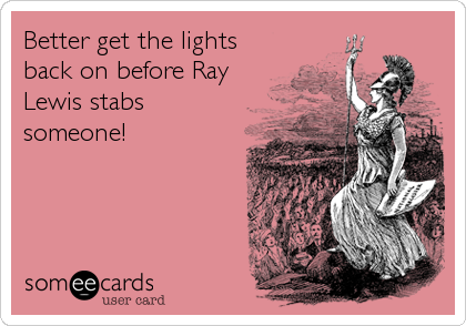 Better get the lights back on before Ray Lewis stabs someone!