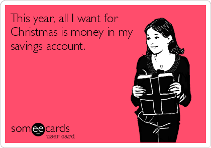This year, all I want for Christmas is money in my savings account.