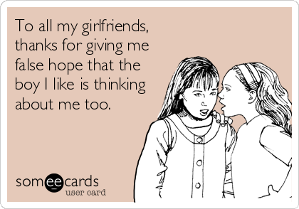 To all my girlfriends, thanks for giving me false hope that the boy I like is thinking about me too.