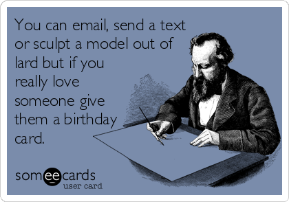You can email, send a text or sculpt a model out of lard but if you really love someone give them a birthday card.
