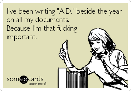 "I've been writing ""A.D."" beside the year on all my documents.  Because I'm that fucking important."