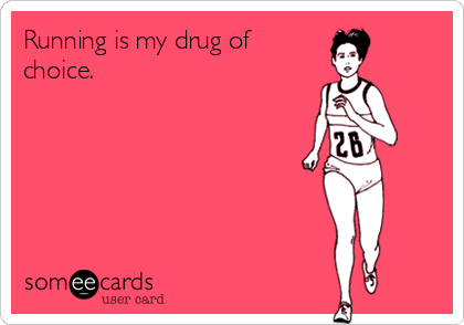 Running is my drug of choice.