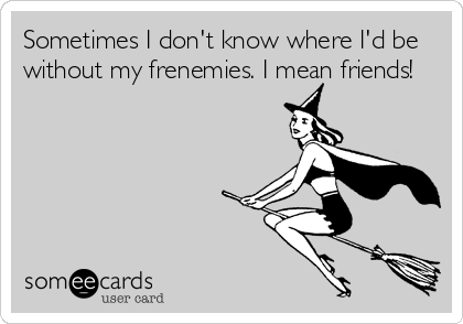 Sometimes I don't know where I'd be without my frenemies. I mean friends!