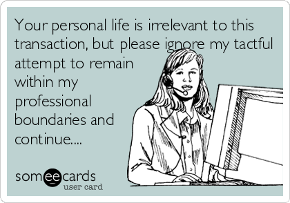 Your personal life is irrelevant to this transaction, but please ignore my tactful attempt to remain within my professional boundaries and continue....