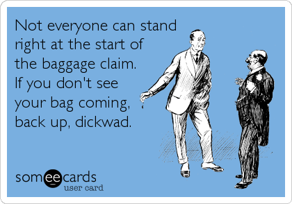 Not everyone can stand right at the start of  the baggage claim.  If you don't see  your bag coming,  back up, dickwad.