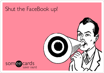 Shut the FaceBook up!