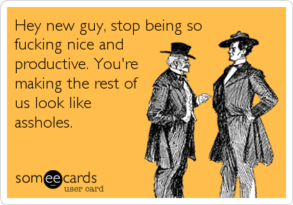 Hey new guy, stop being sofucking nice andproductive. You'remaking the rest ofus look likeassholes.