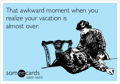 That awkward moment when you realize your vacation is almost over.