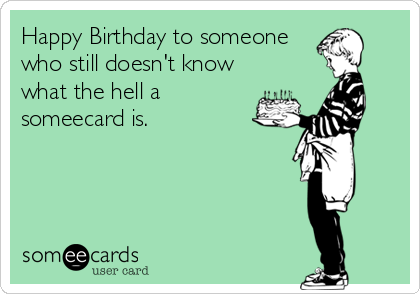 Happy Birthday to someone who still doesn't know what the hell a someecard is.
