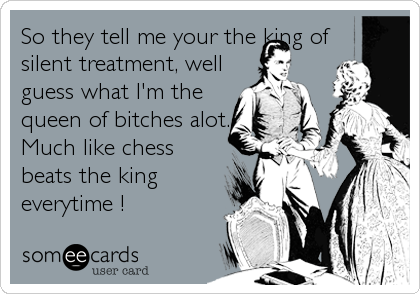 So they tell me your the king of silent treatment, well guess what I'm the queen of bitches alot. Much like chess beats the king everytime !