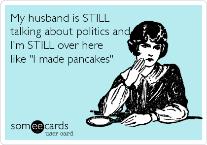 "My husband is STILL talking about politics and I'm STILL over here  like ""I made pancakes"""
