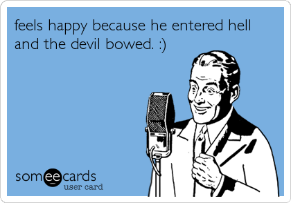 feels happy because he entered hell and the devil bowed. :)