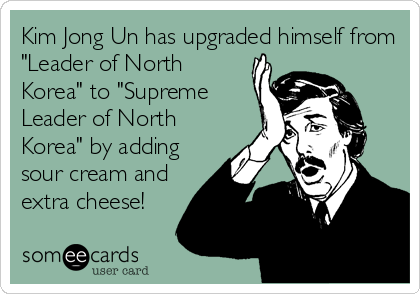 "Kim Jong Un has upgraded himself from ""Leader of North Korea"" to ""Supreme Leader of North Korea"" by adding sour cream and extra cheese!"