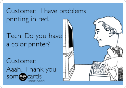 Customer:  I have problems printing in red.  Tech: Do you have a color printer?  Customer: Aaah...Thank you