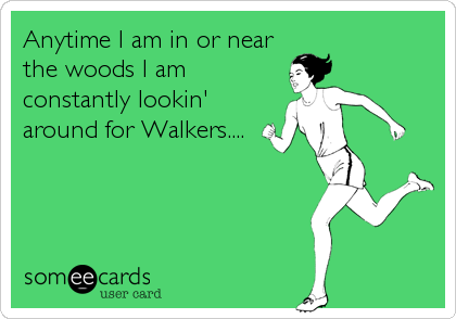 Anytime I am in or near the woods I am constantly lookin' around for Walkers....