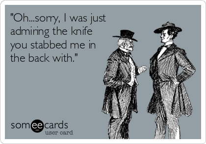 """""""Oh...sorry, I was just  admiring the knife you stabbed me in the back with."""""""