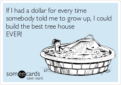 If I had a dollar for every time somebody told me to grow up, I could build the best tree house EVER!