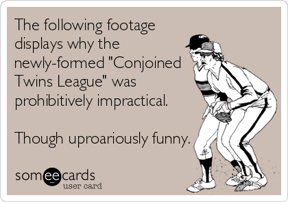 "The following footage displays why the newly-formed ""Conjoined Twins League"" was prohibitively impractical.  Though uproariously funny."