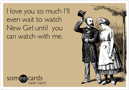 I love you so much I'll even wait to watch New Girl until  you can watch with me.
