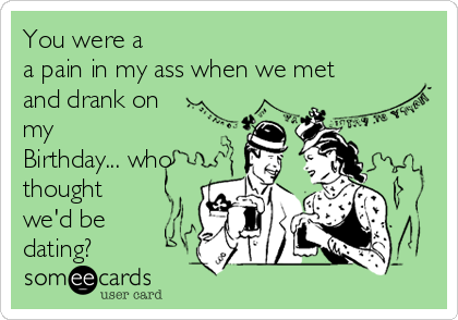 You were a a pain in my ass when we met and drank on my Birthday... who thought we'd be dating?