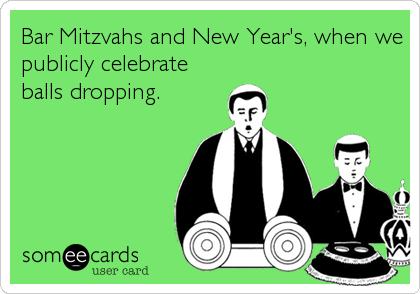 Bar Mitzvahs and New Year's, when we publicly celebrate balls dropping.