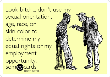 Look bitch... don't use my sexual orientation, age, race, or skin color to determine my equal rights or my employment opportunity.