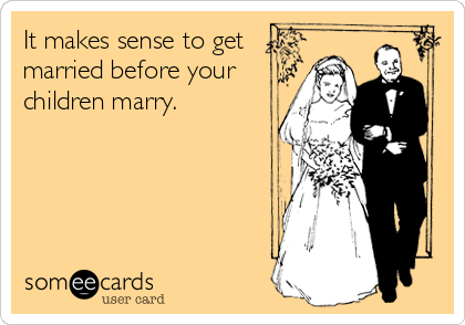 It makes sense to get married before your children marry.