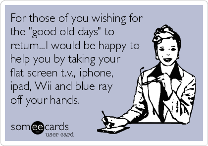 """For those of you wishing for the """"good old days"""" to return...I would be happy to help you by taking your flat screen t.v., iphone, ipad, Wii and blue ray off your hands."""