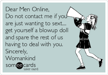 Dear Men Online,          Do not contact me if you are just wanting to sext.... get yourself a blowup doll and spare the rest of us having to deal with you. Sincerely, Womankind