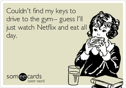 Couldn't find my keys to drive to the gym-- guess I'll just watch Netflix and eat all day.