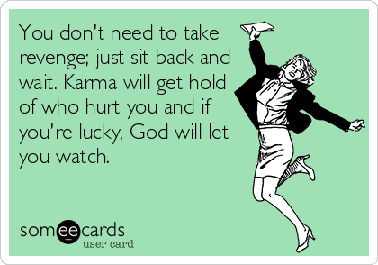You don't need to take revenge; just sit back and wait. Karma will get hold of who hurt you and if you're lucky, God will let you watch.